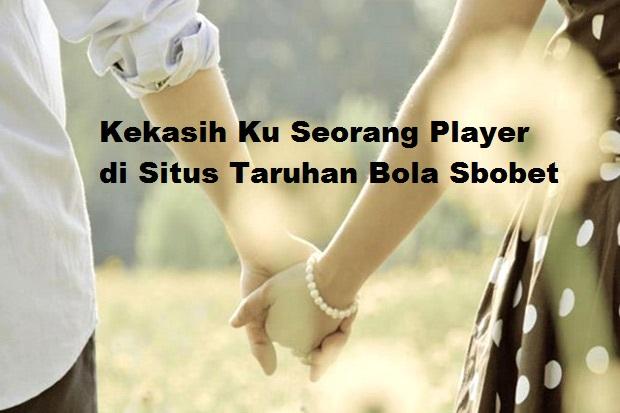Kekasih Ku Seorang Player di Situs Taruhan Bola Sbobet