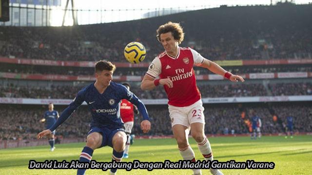 David Luiz Akan Bergabung Dengan Real Madrid Gantikan Varane